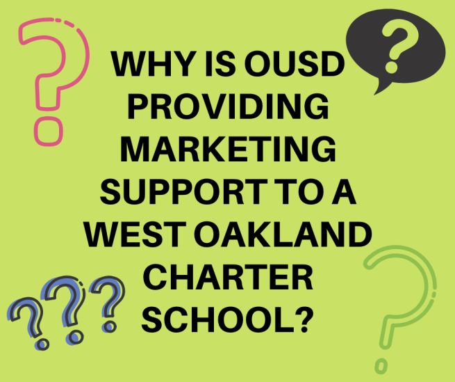 WHY IS OUSD PROVIDING MARKETING SUPPORT TO A WEST OAKLAND CHARTER SCHOOL WHEN OUSD SCHOOLS ARE STRUGGLING FOR ENROLLMENT_